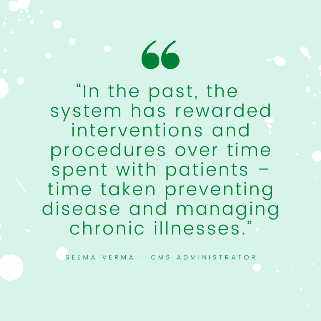 """""""In the past, the system has rewarded interventions and procedures over time spent with patients – time taken preventing disease and managing chronic illnesses."""" - seema verma cms administrator"""