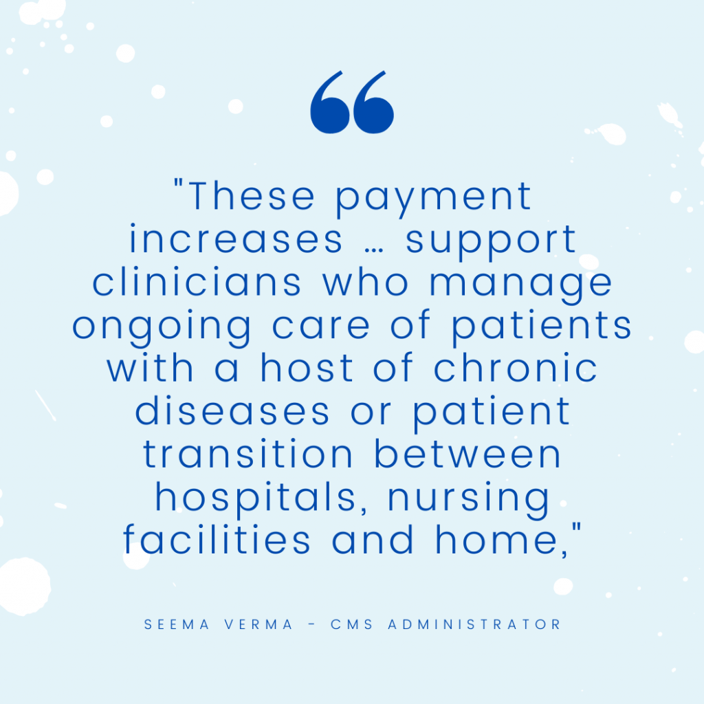 """""""These payment increases … support clinicians who manage ongoing care of patients with a host of chronic diseases or patient transition between hospitals, nursing facilities and home,"""" - Seema Verma CMS Administrator"""