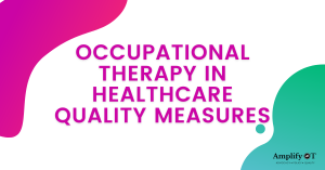 Title of Blog Image: occupational therapy in healthcare quality measures with pink and green gradient shapes and Amplify OT's logo